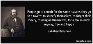 «Οι άνθρωποι πηγαίνουν στην εκκλησία για τους ίδιους λόγους που πάνε σε μια ταβέρνα: Να ζαλιστούν, να ξεχάσουν τη μιζέρια τους, να φανταστούν για λίγα λεπτά τον εαυτό τους, έτσι ή αλλιώς, ελεύθερο κι ευτυχισμένο»